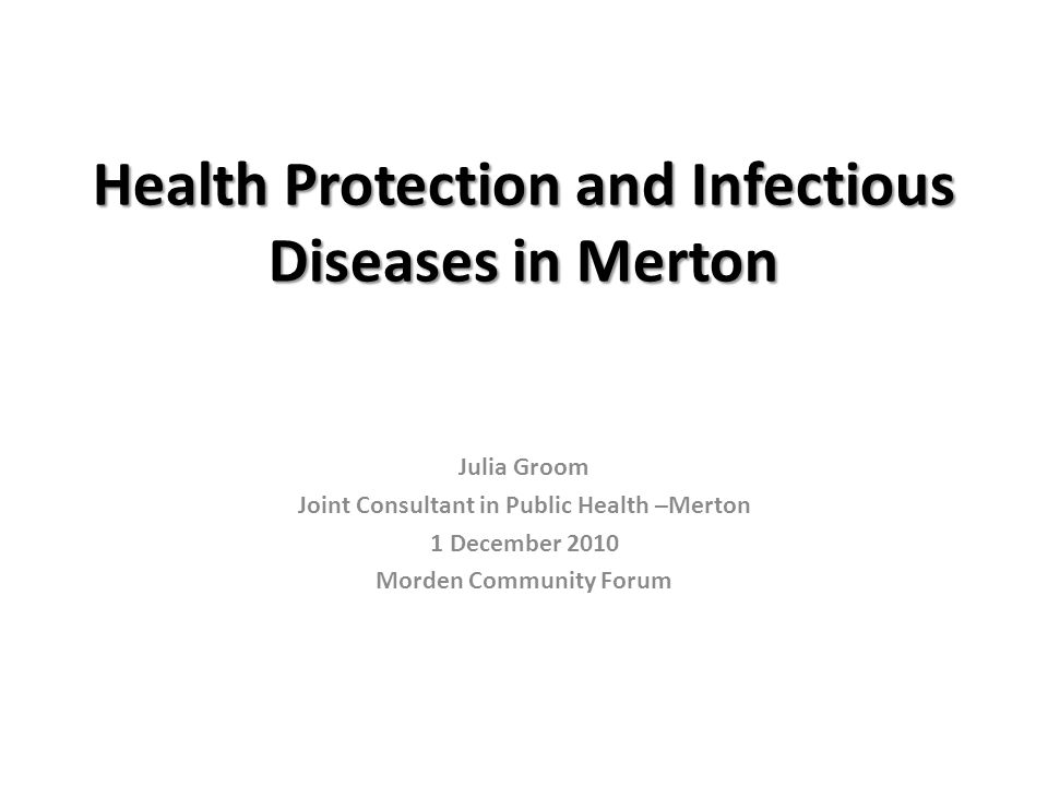Health Protection and Infectious Diseases in Merton Julia Groom Joint Consultant in Public Health –Merton 1 December 2010 Morden Community Forum