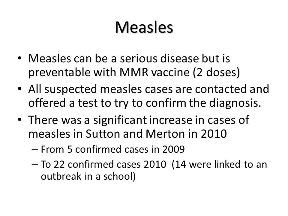 Measles Measles can be a serious disease but is preventable with MMR vaccine (2 doses) All suspected measles cases are contacted and offered a test to try to confirm the diagnosis.