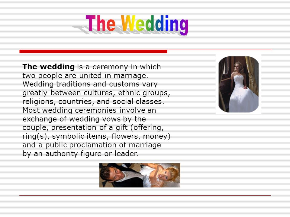The wedding is a ceremony in which two people are united in marriage.