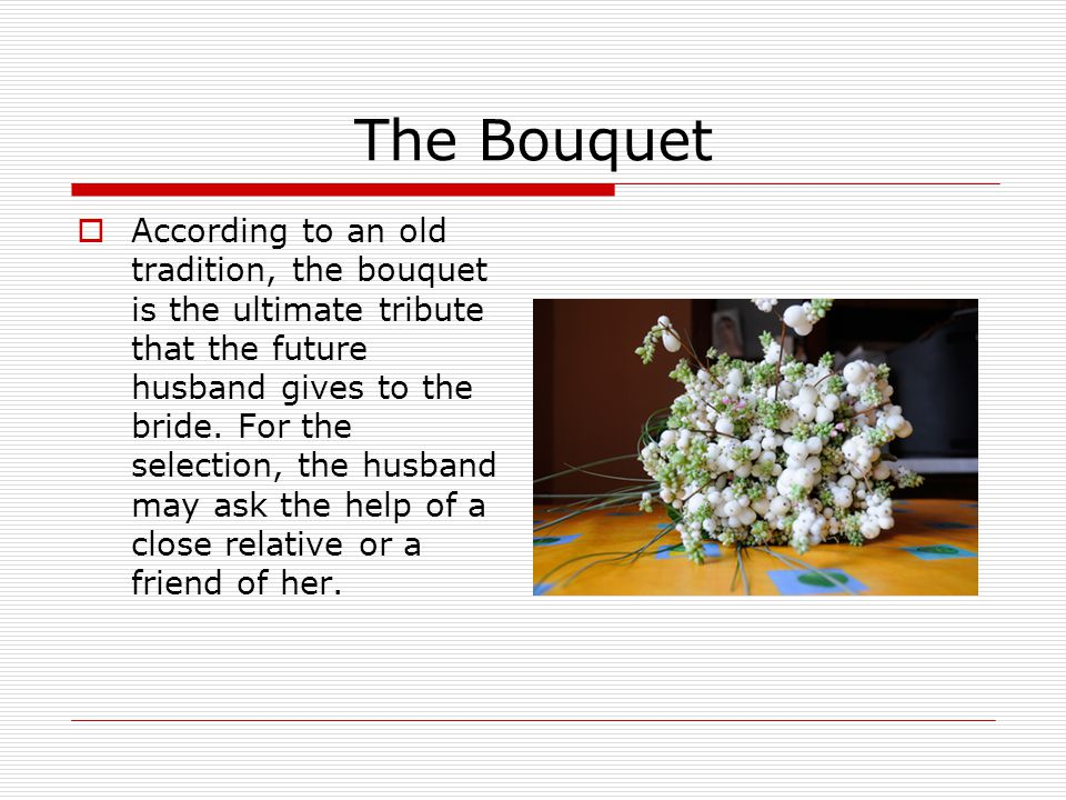 The Bouquet  According to an old tradition, the bouquet is the ultimate tribute that the future husband gives to the bride.