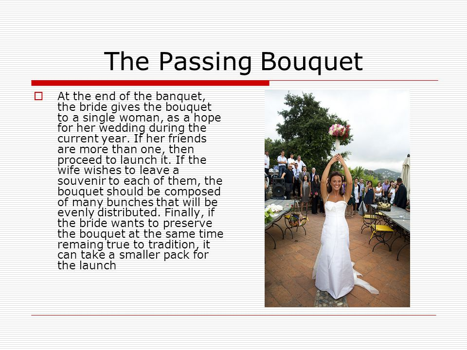 The Passing Bouquet  At the end of the banquet, the bride gives the bouquet to a single woman, as a hope for her wedding during the current year.