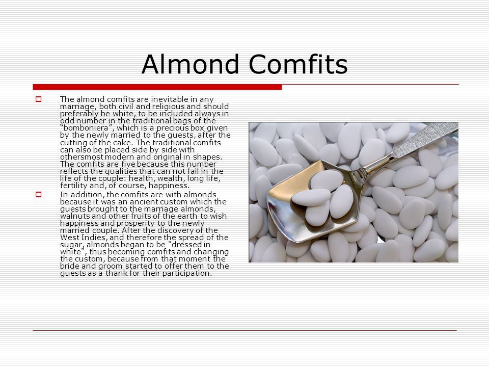 Almond Comfits  The almond comfits are inevitable in any marriage, both civil and religious and should preferably be white, to be included always in odd number in the traditional bags of the bomboniera , which is a precious box given by the newly married to the guests, after the cutting of the cake.
