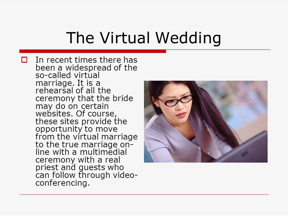 The Virtual Wedding  In recent times there has been a widespread of the so-called virtual marriage.