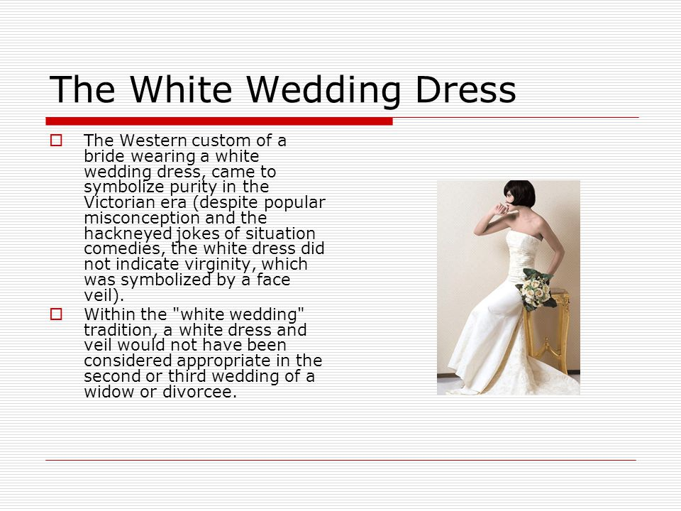The White Wedding Dress  The Western custom of a bride wearing a white wedding dress, came to symbolize purity in the Victorian era (despite popular misconception and the hackneyed jokes of situation comedies, the white dress did not indicate virginity, which was symbolized by a face veil).
