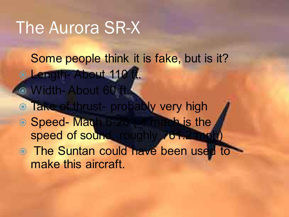 The Aurora SR-X Some people think it is fake, but is it?  Length- About 110 ft.  Width- About 60 ft.  Take of thrust- probably very high  Speed- M
