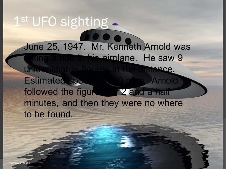 1 st UFO sighting June 25, 1947. Mr. Kenneth Arnold was taking a ride in his airplane. He saw 9 unidentifiable figures in the distance. Estimated spee