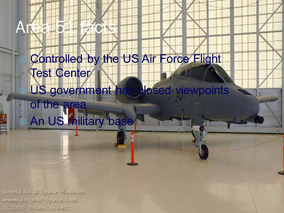 Area 51 facts  Controlled by the US Air Force Flight Test Center  US government has closed viewpoints of the area  An US military base