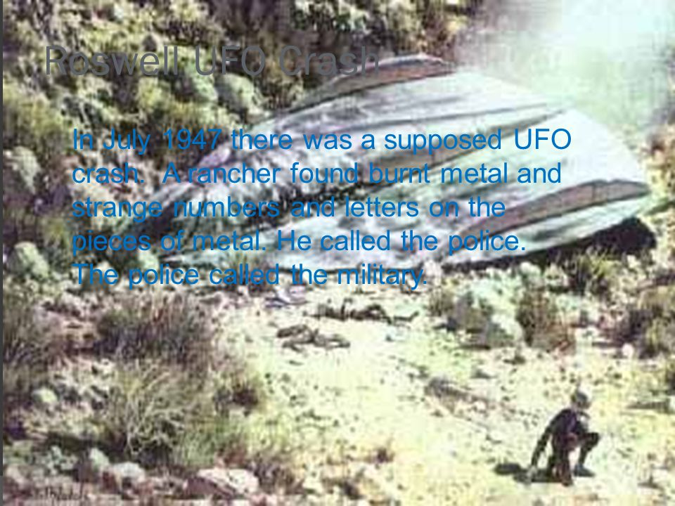 Roswell UFO Crash In July 1947 there was a supposed UFO crash. A rancher found burnt metal and strange numbers and letters on the pieces of metal. He