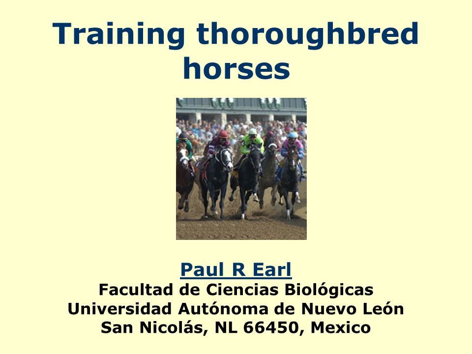 Training thoroughbred horses Paul R Earl Facultad de Ciencias Biológicas Universidad Autónoma de Nuevo León San Nicolás, NL 66450, Mexico Paul R Earl