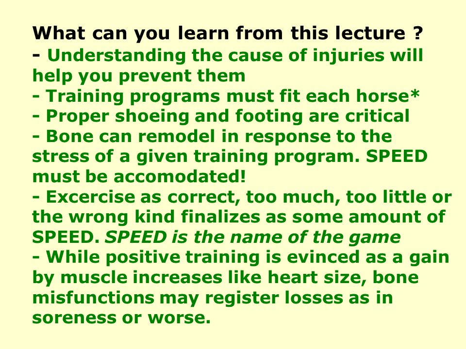 What can you learn from this lecture ? - Understanding the cause of injuries will help you prevent them - Training programs must fit each horse* - Pro