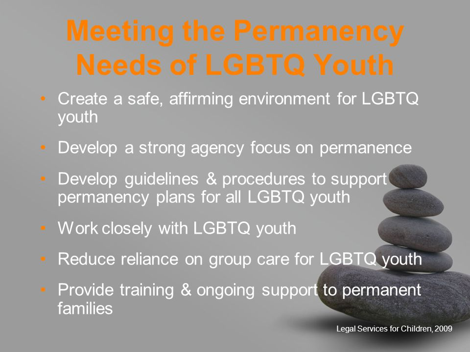 Legal Services for Children, 2009 Meeting the Permanency Needs of LGBTQ Youth Create a safe, affirming environment for LGBTQ youth Develop a strong agency focus on permanence Develop guidelines & procedures to support permanency plans for all LGBTQ youth Work closely with LGBTQ youth Reduce reliance on group care for LGBTQ youth Provide training & ongoing support to permanent families