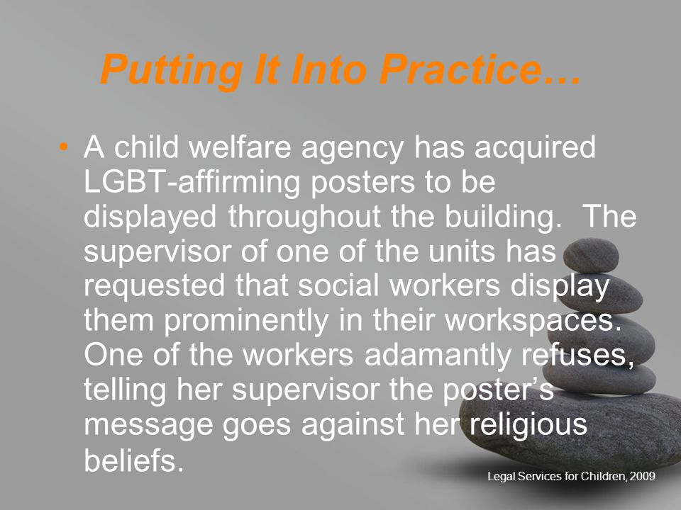 Legal Services for Children, 2009 Putting It Into Practice… A child welfare agency has acquired LGBT-affirming posters to be displayed throughout the building.
