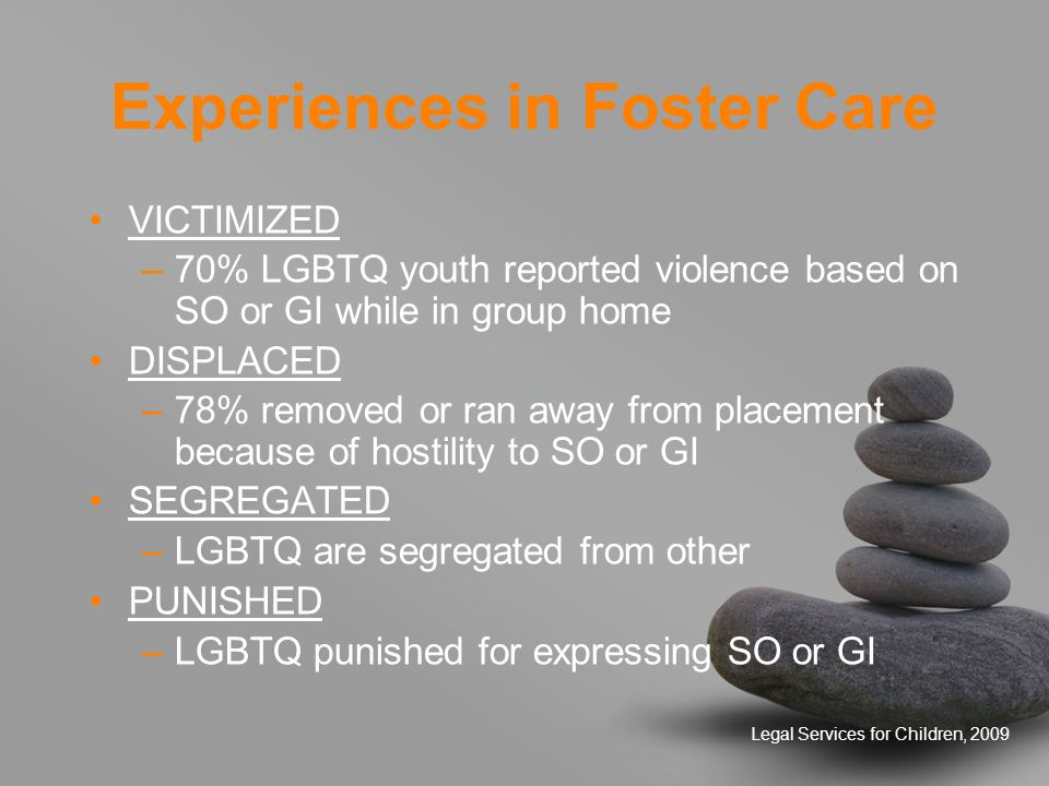 Legal Services for Children, 2009 Experiences in Foster Care (cont'd) CRIMINALIZED –Arrested for engaging in developmentally appropriate experimentation –Classified as sex offenders PATHOLOGIZED –Subjected to reparative therapy ISOLATED –Not allowed access to LGBTQ supportive programs RESTRICTED –Not allowed to dress or groom as they prefer