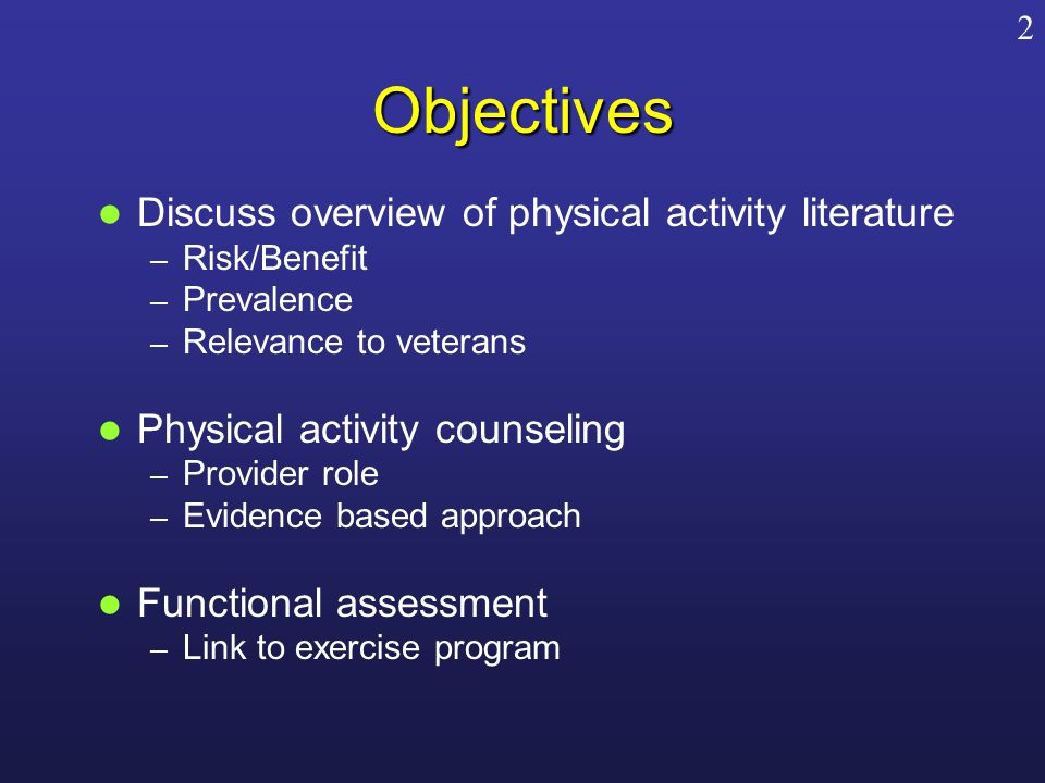 Objectives Discuss overview of physical activity literature – Risk/Benefit – Prevalence – Relevance to veterans Physical activity counseling – Provider role – Evidence based approach Functional assessment – Link to exercise program 2