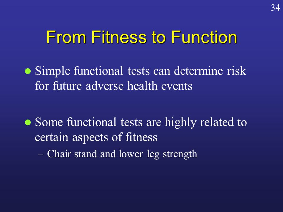 From Fitness to Function Simple functional tests can determine risk for future adverse health events Some functional tests are highly related to certain aspects of fitness – Chair stand and lower leg strength 34
