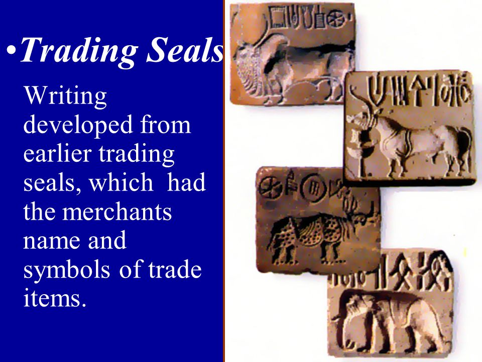 Trading Seals Writing developed from earlier trading seals, which had the merchants name and symbols of trade items.