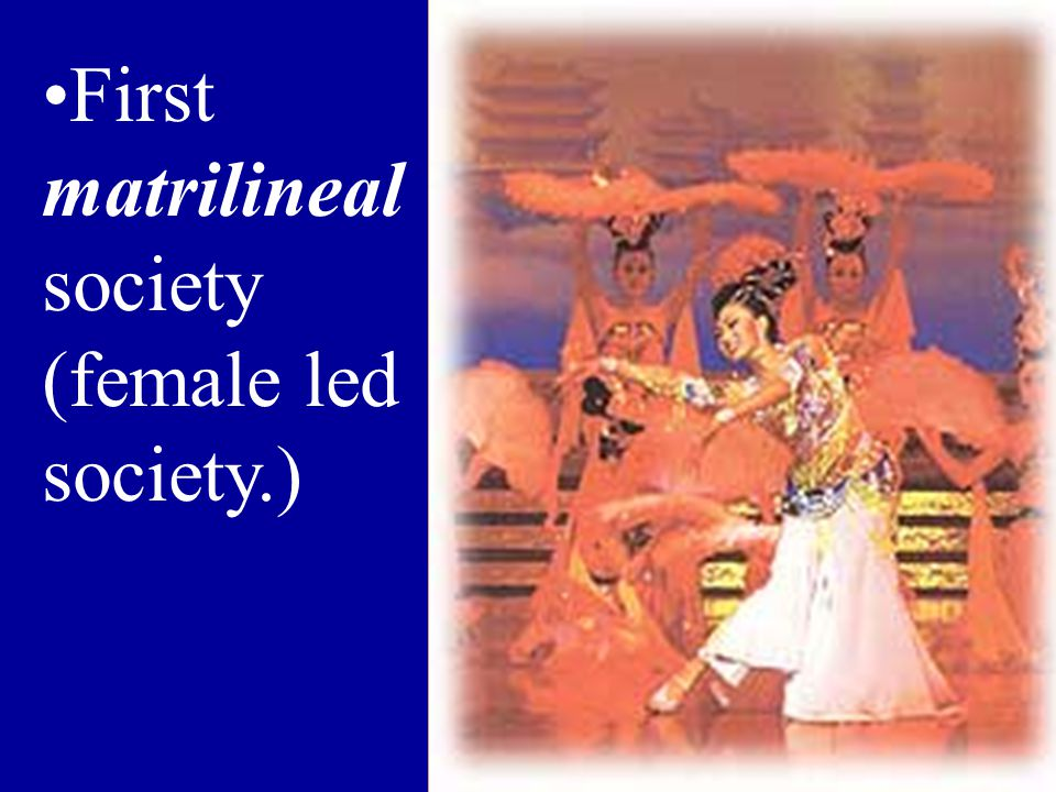 First matrilineal society (female led society.)