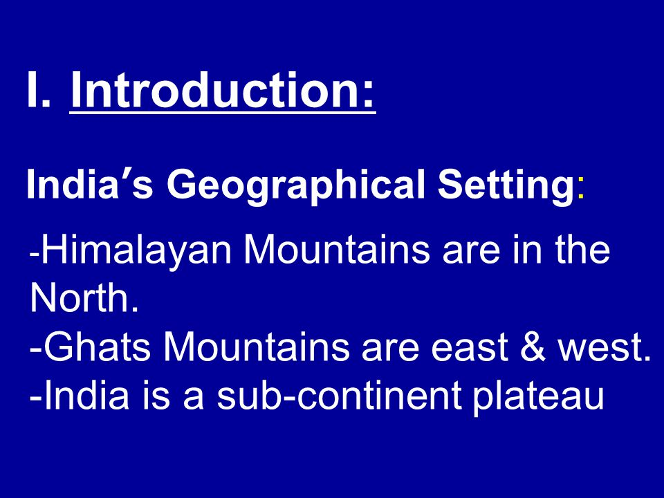- Himalayan Mountains are in the North. -Ghats Mountains are east & west. -India is a sub-continent plateau I.Introduction: India's Geographical Setti