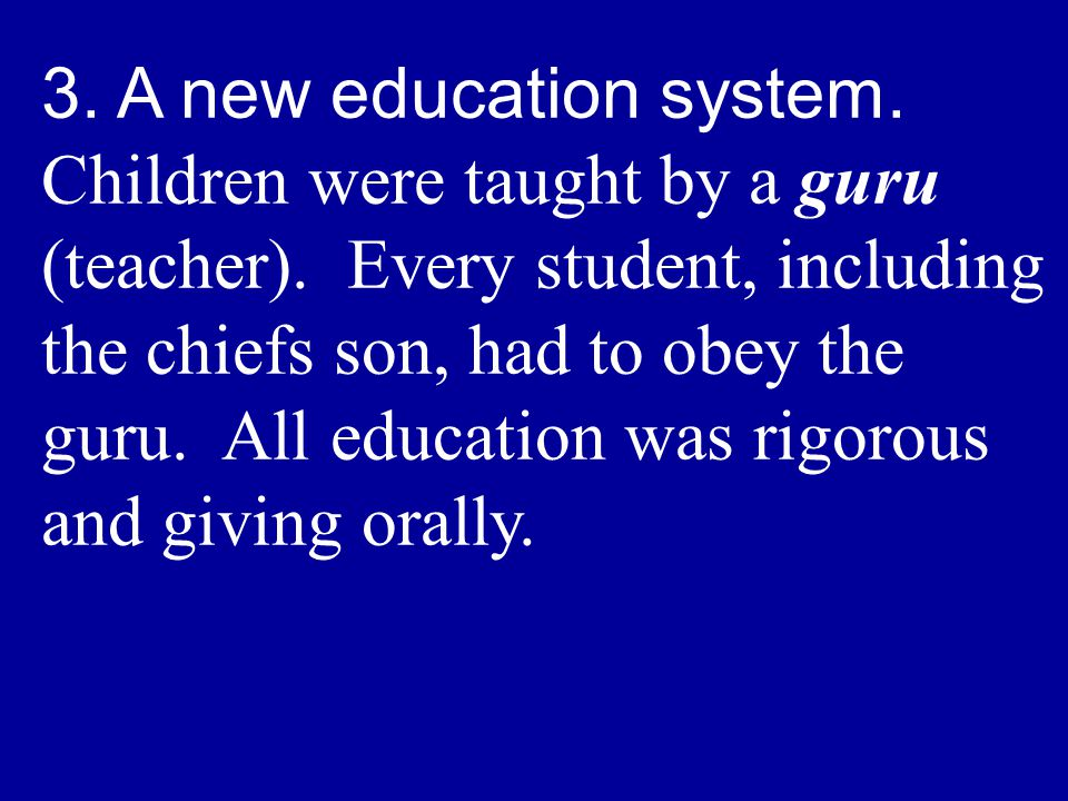 3. A new education system. Children were taught by a guru (teacher). Every student, including the chiefs son, had to obey the guru. All education was