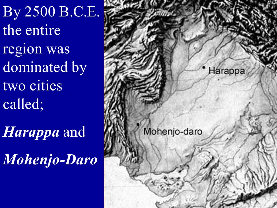 By 2500 B.C.E. the entire region was dominated by two cities called; Harappa and Mohenjo-Daro