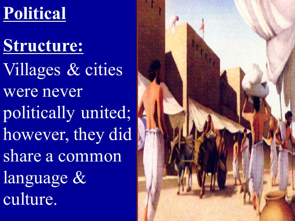 Political Structure: Villages & cities were never politically united; however, they did share a common language & culture.