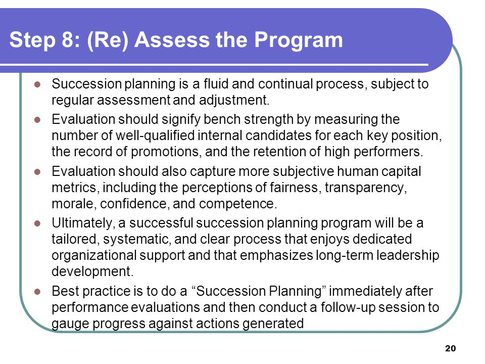 Succession planning is a fluid and continual process, subject to regular assessment and adjustment. Evaluation should signify bench strength by measur