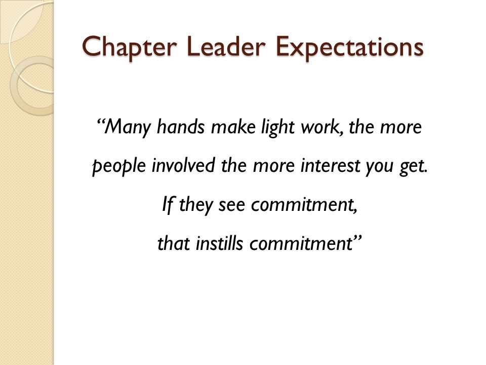 Chapter Leader Expectations Many hands make light work, the more people involved the more interest you get.