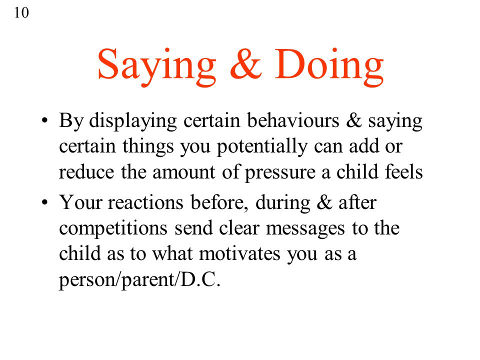 Saying & Doing By displaying certain behaviours & saying certain things you potentially can add or reduce the amount of pressure a child feels Your reactions before, during & after competitions send clear messages to the child as to what motivates you as a person/parent/D.C.