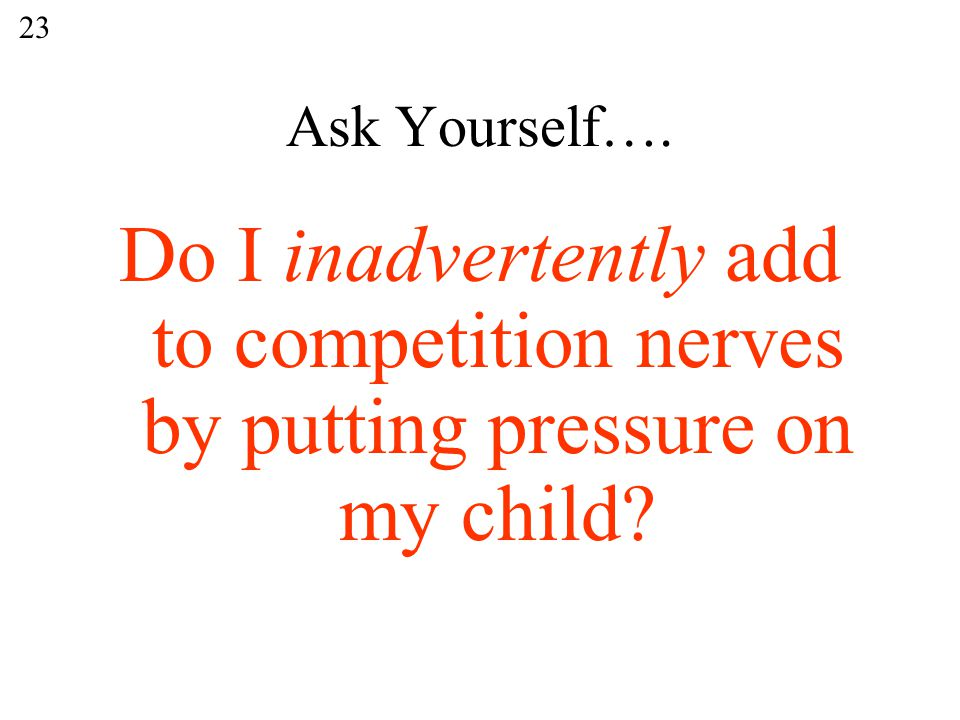 Ask Yourself…. Do I inadvertently add to competition nerves by putting pressure on my child 23