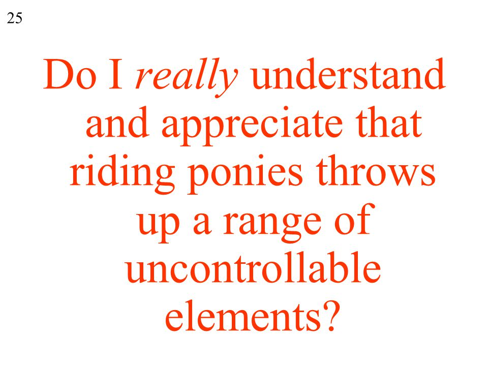 Do I really understand and appreciate that riding ponies throws up a range of uncontrollable elements.
