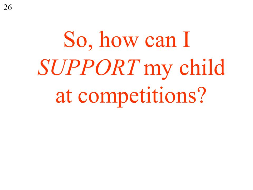 So, how can I SUPPORT my child at competitions 26