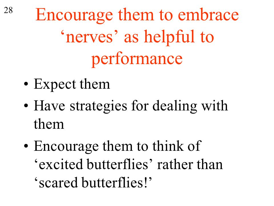 Encourage them to embrace 'nerves' as helpful to performance Expect them Have strategies for dealing with them Encourage them to think of 'excited butterflies' rather than 'scared butterflies!' 28