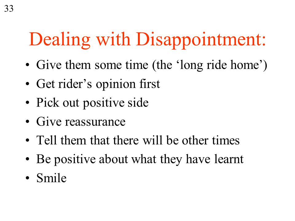 Dealing with Disappointment: Give them some time (the 'long ride home') Get rider's opinion first Pick out positive side Give reassurance Tell them that there will be other times Be positive about what they have learnt Smile 33