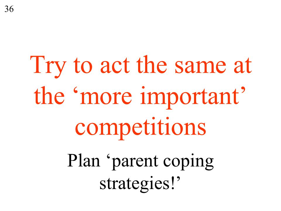 Try to act the same at the 'more important' competitions Plan 'parent coping strategies!' 36