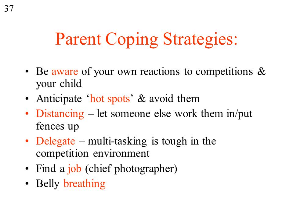 Parent Coping Strategies: Be aware of your own reactions to competitions & your child Anticipate 'hot spots' & avoid them Distancing – let someone else work them in/put fences up Delegate – multi-tasking is tough in the competition environment Find a job (chief photographer) Belly breathing 37
