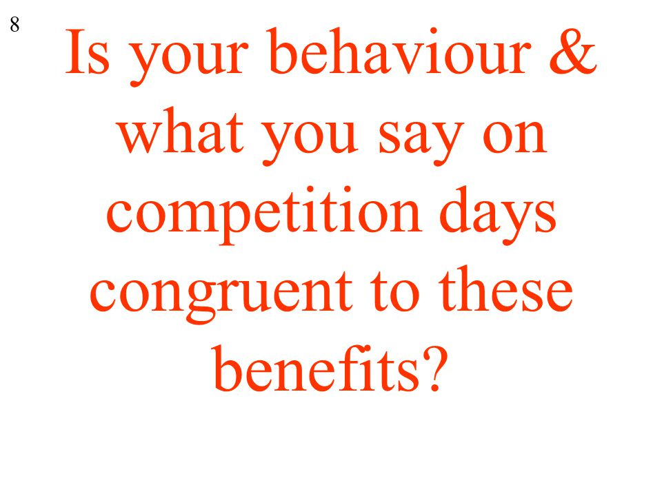 Is your behaviour & what you say on competition days congruent to these benefits 8