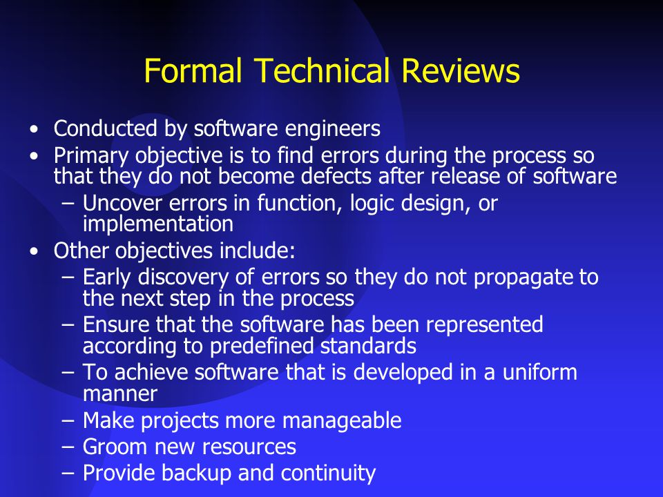 Formal Technical Reviews Conducted by software engineers Primary objective is to find errors during the process so that they do not become defects after release of software –Uncover errors in function, logic design, or implementation Other objectives include: –Early discovery of errors so they do not propagate to the next step in the process –Ensure that the software has been represented according to predefined standards –To achieve software that is developed in a uniform manner –Make projects more manageable –Groom new resources –Provide backup and continuity