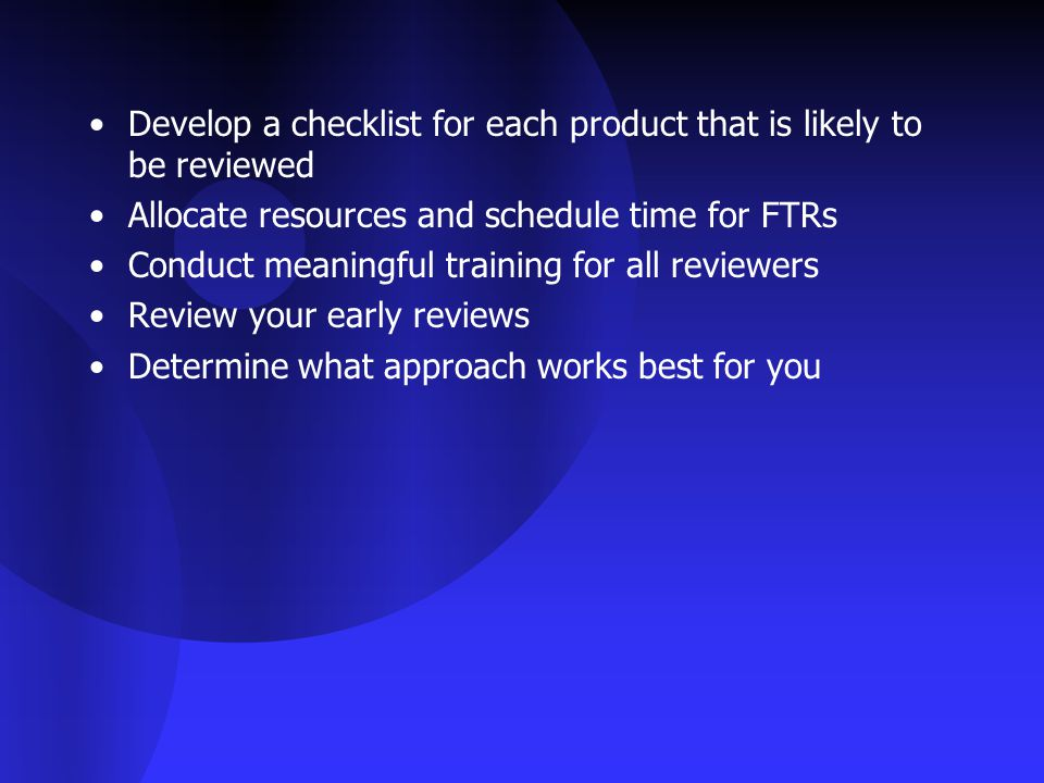 Develop a checklist for each product that is likely to be reviewed Allocate resources and schedule time for FTRs Conduct meaningful training for all reviewers Review your early reviews Determine what approach works best for you