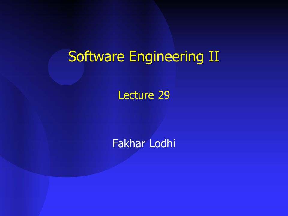 Software Engineering II Lecture 29 Fakhar Lodhi
