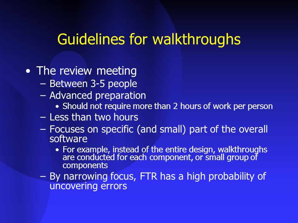 Guidelines for walkthroughs The review meeting –Between 3-5 people –Advanced preparation Should not require more than 2 hours of work per person –Less than two hours –Focuses on specific (and small) part of the overall software For example, instead of the entire design, walkthroughs are conducted for each component, or small group of components –By narrowing focus, FTR has a high probability of uncovering errors