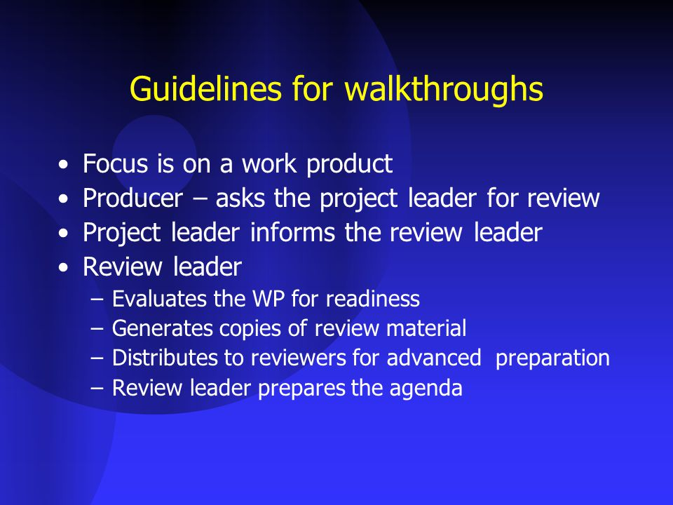 Guidelines for walkthroughs Focus is on a work product Producer – asks the project leader for review Project leader informs the review leader Review leader –Evaluates the WP for readiness –Generates copies of review material –Distributes to reviewers for advanced preparation –Review leader prepares the agenda