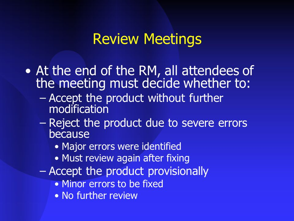 Review Meetings At the end of the RM, all attendees of the meeting must decide whether to: –Accept the product without further modification –Reject the product due to severe errors because Major errors were identified Must review again after fixing –Accept the product provisionally Minor errors to be fixed No further review