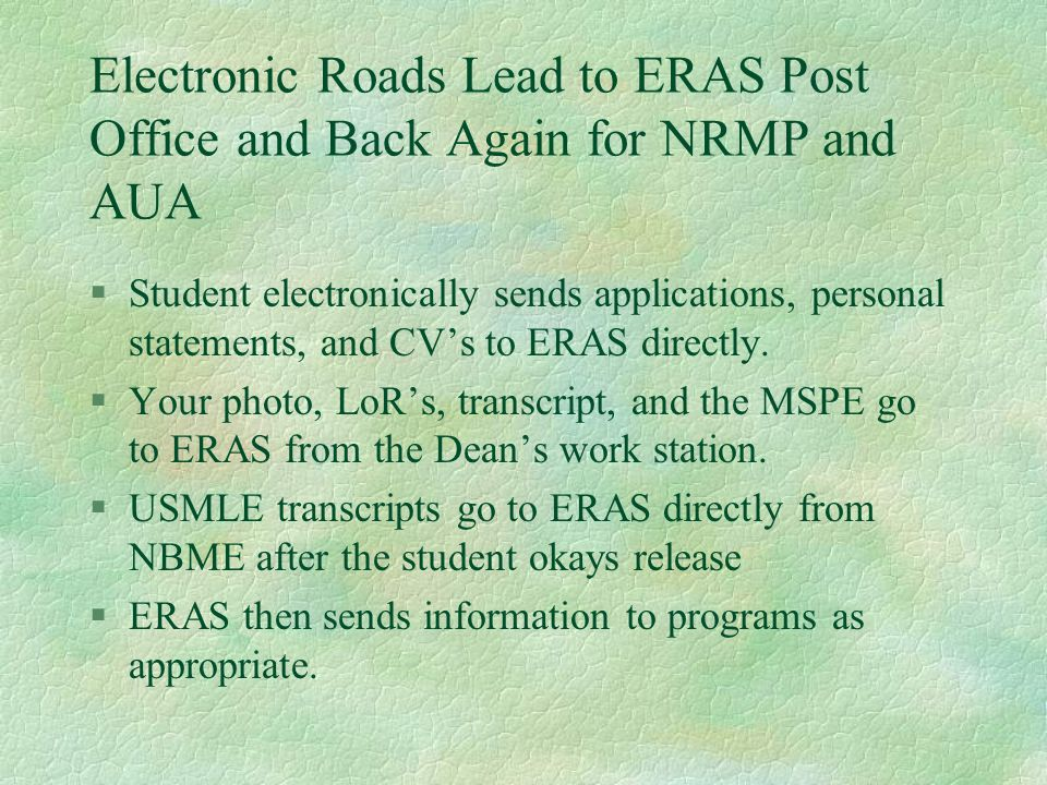 Electronic Roads Lead to ERAS Post Office and Back Again for NRMP and AUA §Student electronically sends applications, personal statements, and CV's to ERAS directly.