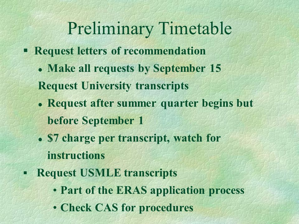Preliminary Timetable §Request letters of recommendation l Make all requests by September 15 Request University transcripts l Request after summer quarter begins but before September 1 l $7 charge per transcript, watch for instructions § Request USMLE transcripts Part of the ERAS application process Check CAS for procedures