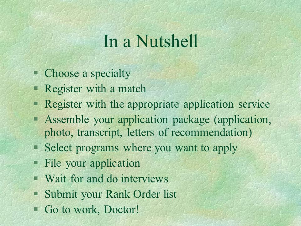 In a Nutshell §Choose a specialty §Register with a match §Register with the appropriate application service §Assemble your application package (application, photo, transcript, letters of recommendation) §Select programs where you want to apply §File your application §Wait for and do interviews §Submit your Rank Order list §Go to work, Doctor!
