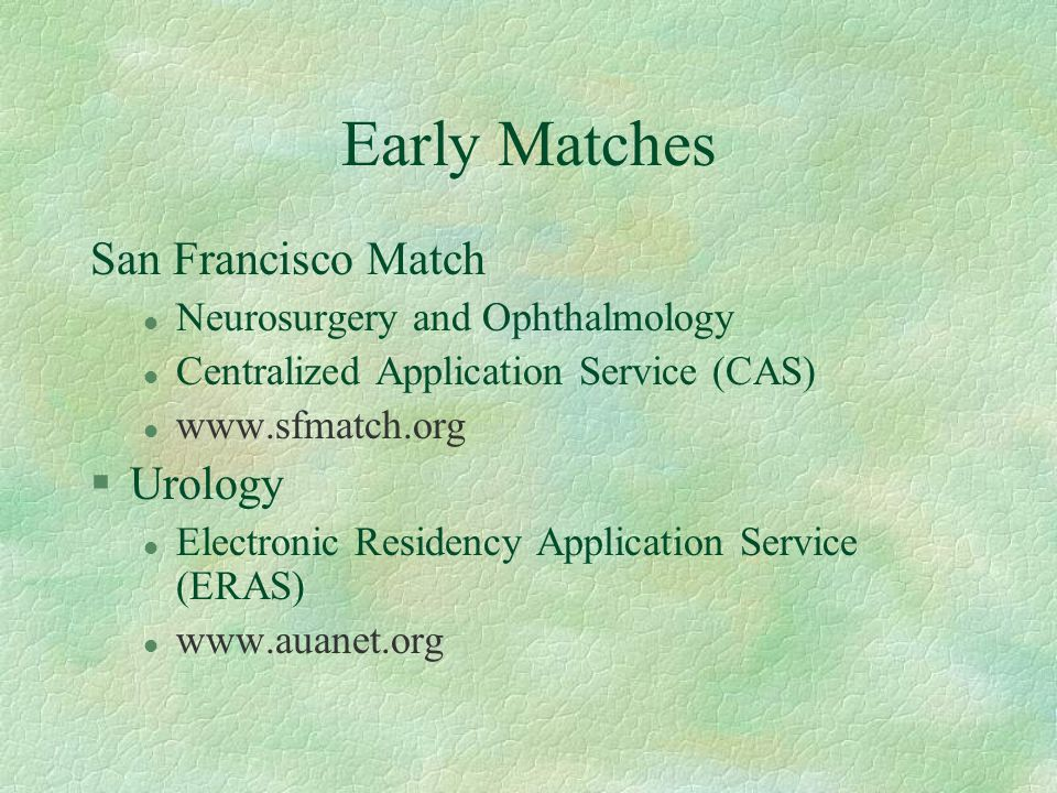 Early Matches San Francisco Match l Neurosurgery and Ophthalmology l Centralized Application Service (CAS) l www.sfmatch.org §Urology l Electronic Residency Application Service (ERAS) l www.auanet.org