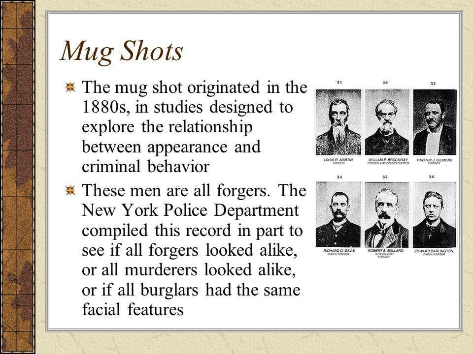 Mug Shots The mug shot originated in the 1880s, in studies designed to explore the relationship between appearance and criminal behavior These men are