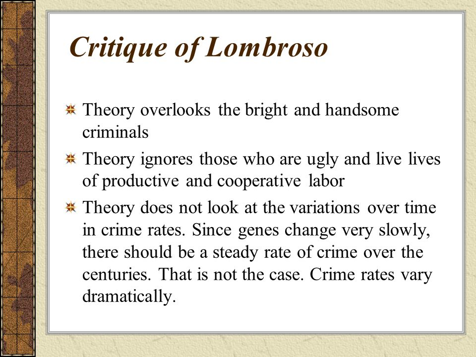 Critique of Lombroso Theory overlooks the bright and handsome criminals Theory ignores those who are ugly and live lives of productive and cooperative