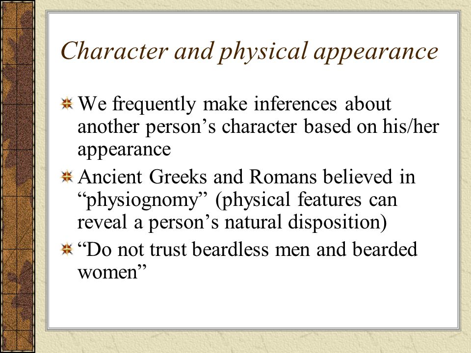 Character and physical appearance We frequently make inferences about another person's character based on his/her appearance Ancient Greeks and Romans