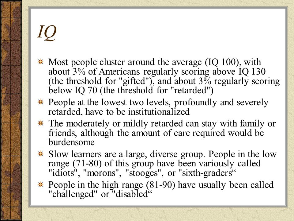 IQ Most people cluster around the average (IQ 100), with about 3% of Americans regularly scoring above IQ 130 (the threshold for